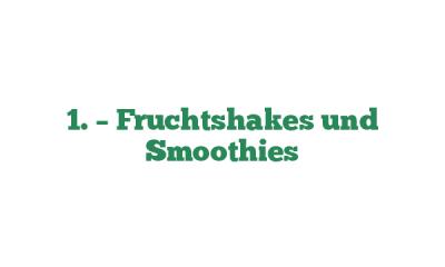 1. – Fruchtshakes und Smoothies